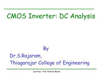 CMOS Inverter: DC Analysis By   Dr.S.Rajaram,   Thiagarajar College of Engineering
