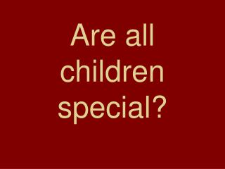 Are all children special?