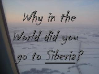Why in the   World did you  go to  Siberia ?