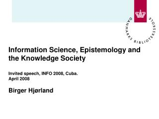 Information Science, Epistemology and the Knowledge Society Invited speech, INFO 2008, Cuba. April 2008 Birger Hjørland