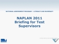 NATIONAL ASSESSMENT PROGRAM   LITERACY AND NUMERACY  NAPLAN 2011 Briefing for Test Supervisors