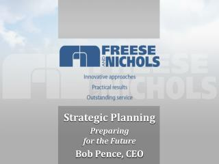 Strategic Planning Preparing  for the Future Bob Pence, CEO