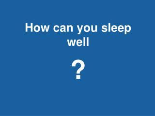 How can you sleep well ?