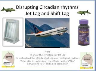 Disrupting Circadian rhythms Jet Lag and Shift Lag
