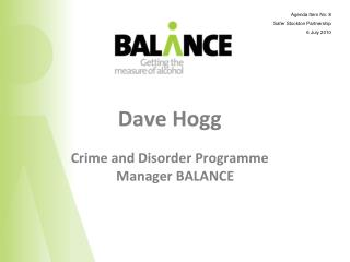 Dave Hogg Crime and Disorder Programme Manager BALANCE