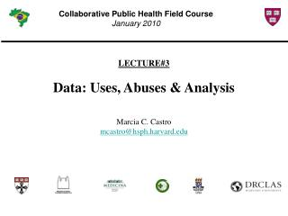 LECTURE#3 Data: Uses, Abuses & Analysis Marcia C. Castro mcastro@hsph.harvard