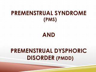 PREMENSTRUAL SYNDROME  (PMS) AND PREMENSTRUAL DYSPHORIC DISORDER  (PMDD)