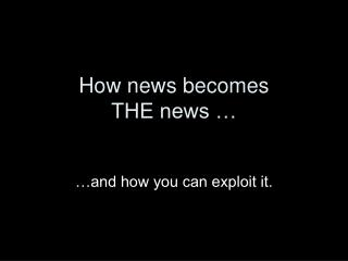 How news becomes  THE news …