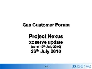 Gas Customer Forum  Project Nexus xoserve update (as of 19 th  July 2010) 26 th  July 2010