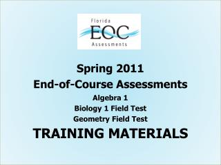 Spring 2011 End-of-Course Assessments Algebra 1 Biology 1 Field Test Geometry Field Test