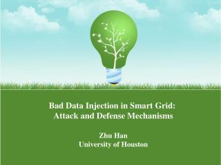 Bad Data Injection in Smart Grid:  Attack and Defense Mechanisms Zhu Han University of Houston