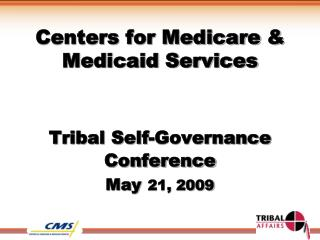 Centers for Medicare & Medicaid Services Tribal Self-Governance Conference May 21, 2009
