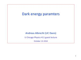 Dark energy paramters Andreas Albrecht (UC Davis) U Chicago Physics 411 guest lecture