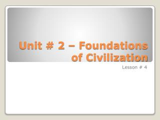 Unit # 2 – Foundations of Civilization