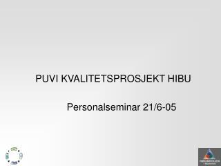 PUVI KVALITETSPROSJEKT HIBU Personalseminar 21/6-05