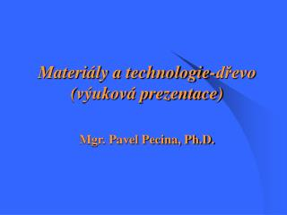 Materiály a technologie-dřevo (výuková prezentace) Mgr. Pavel Pecina, Ph.D.
