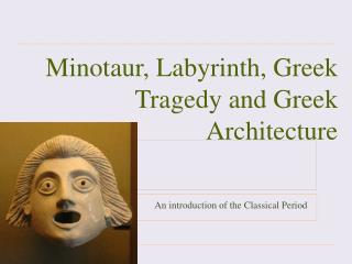 Minotaur, Labyrinth, Greek Tragedy and Greek Architecture