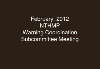 February, 2012 NTHMP Warning Coordination  Subcommittee Meeting