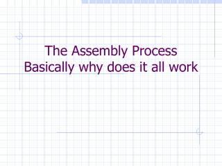 The Assembly Process Basically why does it all work