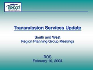 Transmission Services Update South and West  Region Planning Group Meetings  ROS February 10, 2004