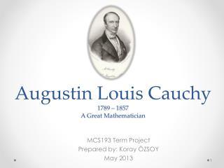 Augustin Louis Cauchy 1789 – 1857 A Great Mathematician