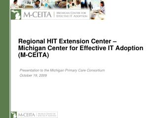 Regional  HIT Extension Center  – Michigan Center for Effective IT Adoption (M-CEITA)