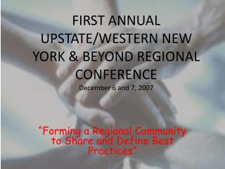 FIRST ANNUAL UPSTATE/WESTERN NEW YORK & BEYOND REGIONAL CONFERENCE December 6 and 7, 2007