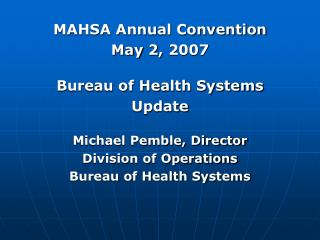 MAHSA Annual Convention May 2, 2007 Bureau of Health Systems Update Michael Pemble, Director