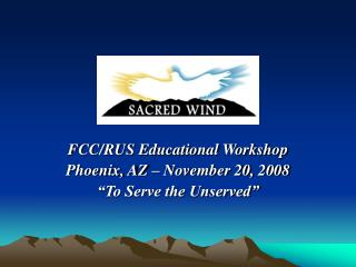 "FCC/RUS Educational Workshop Phoenix, AZ – November 20, 2008 ""To Serve the Unserved"""