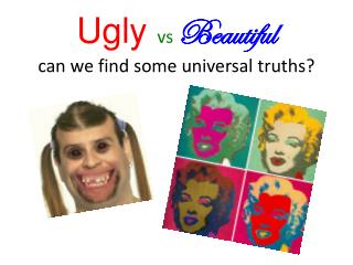 Ugly  vs Beautiful can we find some universal truths?