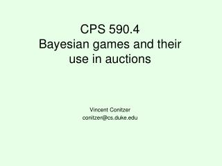 CPS 590.4 Bayesian games and their use in auctions