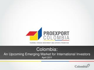 Colombia: An Upcoming Emerging Market for International Investors April 2011