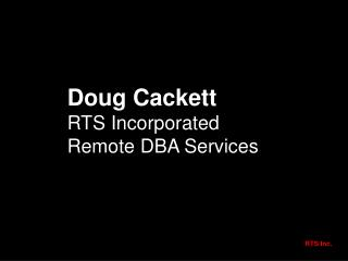 Doug Cackett RTS Incorporated Remote DBA Services