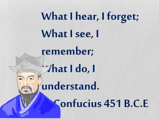 What I hear, I forget; What I see, I remember; What I do, I understand. -Confucius 451 B.C.E .