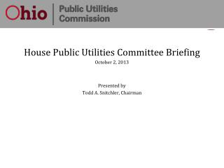 House Public Utilities Committee Briefing October 2, 2013 Presented by Todd A. Snitchler, Chairman