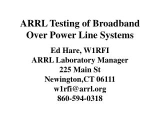 ARRL Testing of Broadband Over Power Line Systems Ed Hare, W1RFI ARRL Laboratory Manager 225 Main St Newington,CT 06111