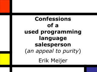Confessions  of a  used programming language salesperson ( an appeal to purity ) Erik Meijer