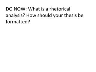 DO NOW: What is a rhetorical analysis? How should your thesis be formatted?
