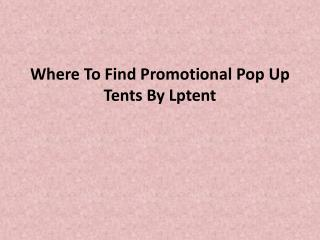 Where To Find Promotional Pop Up Tents By Lptent