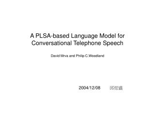 A PLSA-based Language Model for Conversational Telephone Speech David Mrva and Philip C.Woodland