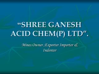 """ SHREE GANESH ACID CHEM(P) LTD""."