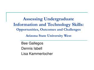Assessing Undergraduate  Information and Technology Skills: Opportunities, Outcomes and Challenges Arizona State Univers