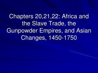 Chapters 20,21,22: Africa and the Slave Trade, the Gunpowder Empires, and Asian Changes, 1450-1750