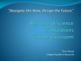 """Navigate the Now, Design the Future"" Best use of science simulations  in the classroom"