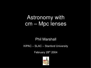 Astronomy with  cm – Mpc lenses Phil Marshall KIPAC – SLAC – Stanford University