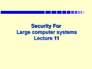 Security For  Large computer systems  Lecture 11