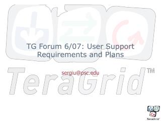TG Forum 6/07: User Support Requirements and Plans