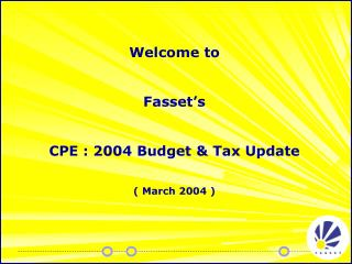 Welcome to  Fasset's  CPE : 2004 Budget & Tax Update ( March 2004 )