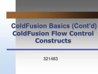ColdFusion Basics (Cont'd) ColdFusion Flow Control Constructs