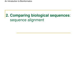 2. Comparing biological sequences :         sequence alignment